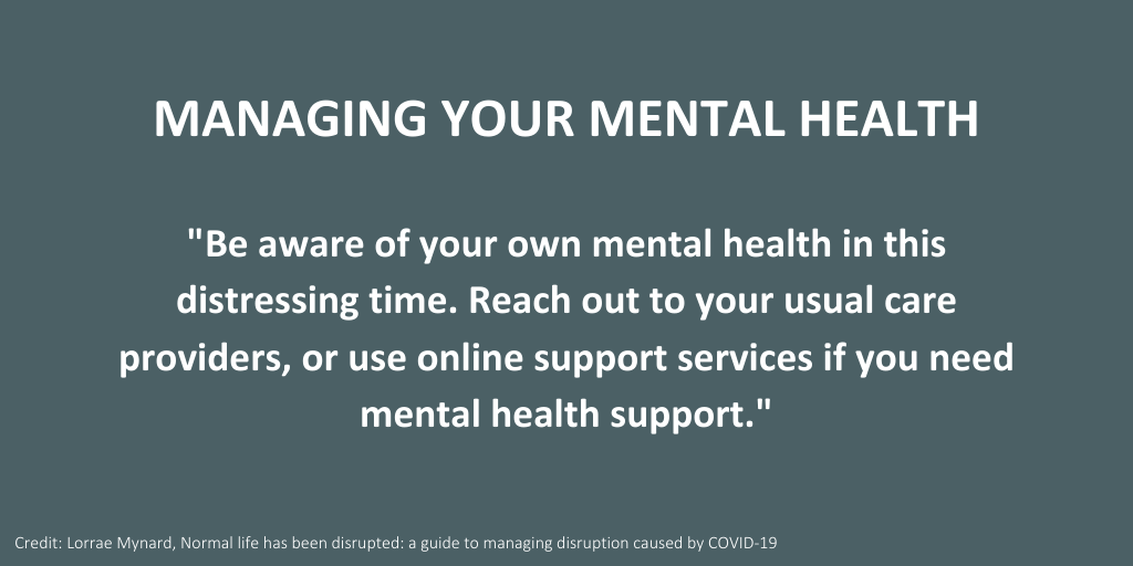 Managing your mental health amid COVID-19. Advice from Lorrae Mynard's Life has been disrupted: a guide to managing the disruption caused by COVID-19.