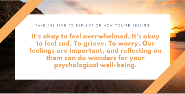 Take the time to reflect on how you're feeling. It can help your psychological well-being.